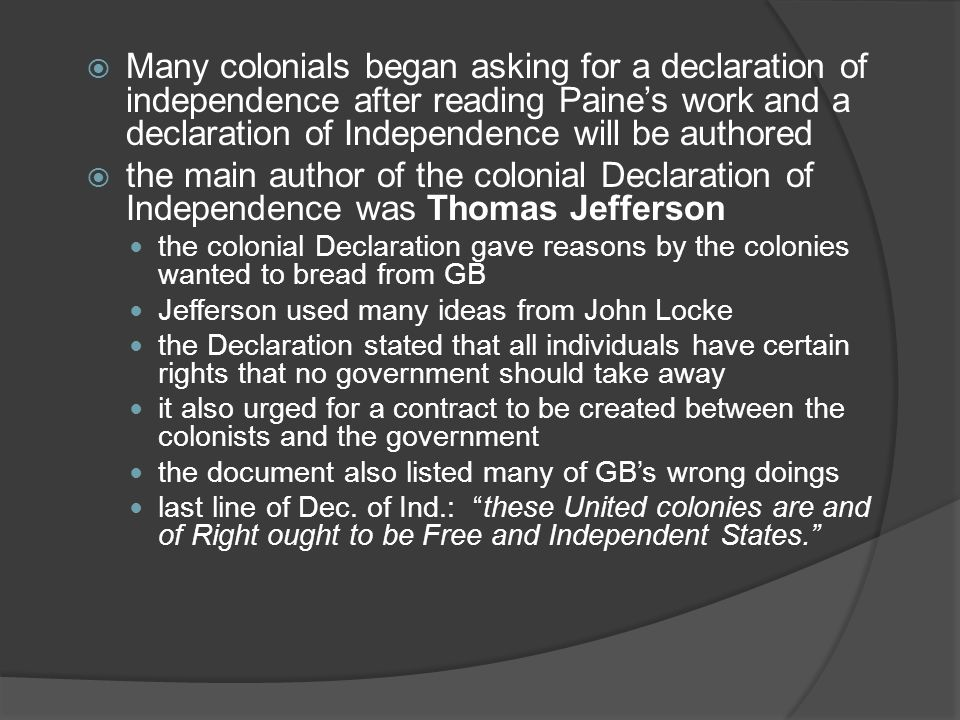  Many colonials began asking for a declaration of independence after reading Paine's work and a declaration of Independence will be authored  the main author of the colonial Declaration of Independence was Thomas Jefferson the colonial Declaration gave reasons by the colonies wanted to bread from GB Jefferson used many ideas from John Locke the Declaration stated that all individuals have certain rights that no government should take away it also urged for a contract to be created between the colonists and the government the document also listed many of GB's wrong doings last line of Dec.