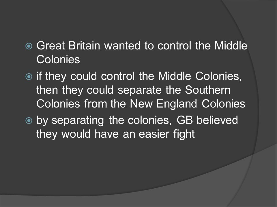  Great Britain wanted to control the Middle Colonies  if they could control the Middle Colonies, then they could separate the Southern Colonies from the New England Colonies  by separating the colonies, GB believed they would have an easier fight