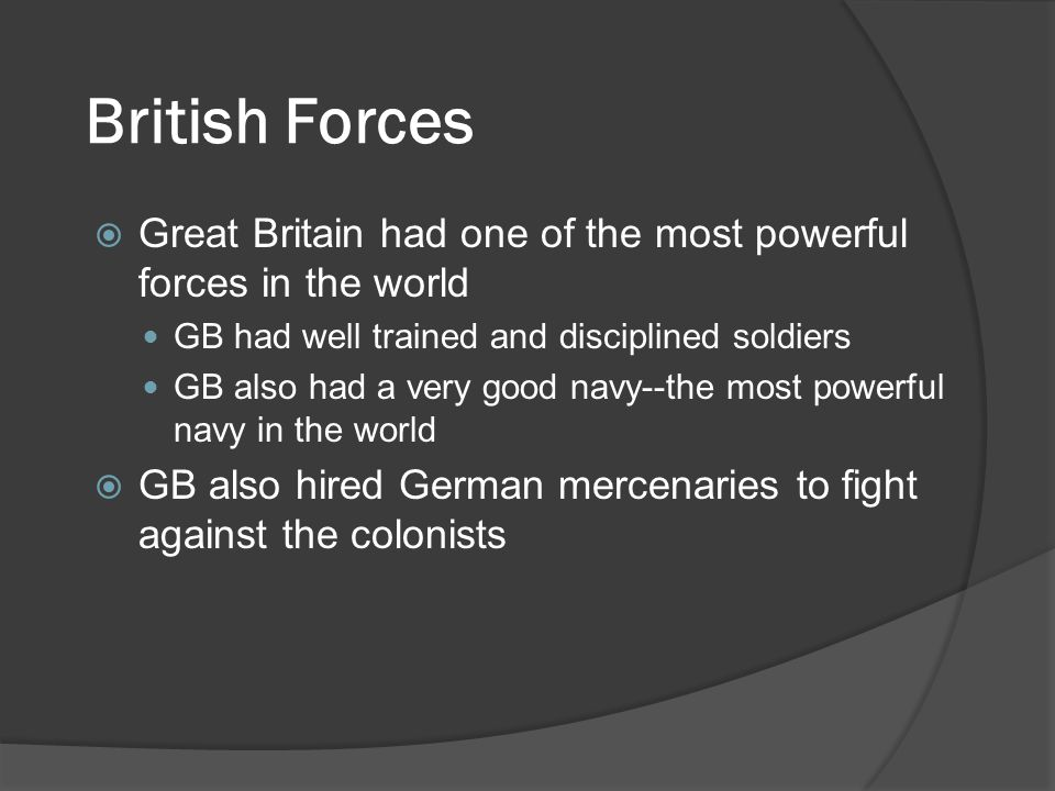 British Forces  Great Britain had one of the most powerful forces in the world GB had well trained and disciplined soldiers GB also had a very good navy--the most powerful navy in the world  GB also hired German mercenaries to fight against the colonists