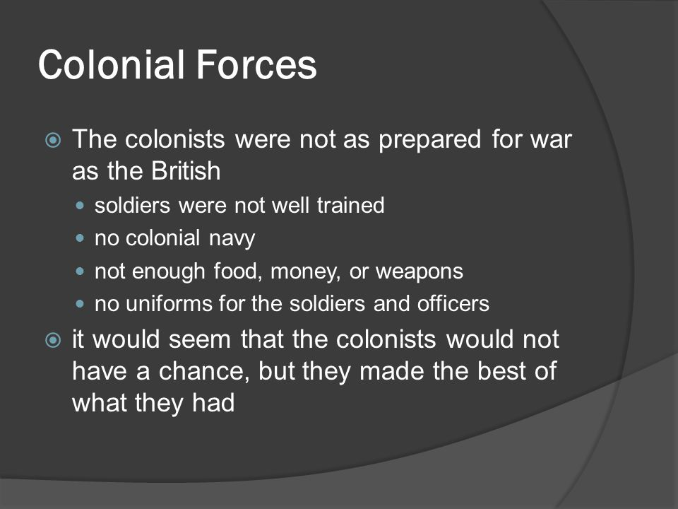 Colonial Forces  The colonists were not as prepared for war as the British soldiers were not well trained no colonial navy not enough food, money, or weapons no uniforms for the soldiers and officers  it would seem that the colonists would not have a chance, but they made the best of what they had