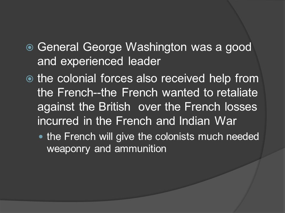  General George Washington was a good and experienced leader  the colonial forces also received help from the French--the French wanted to retaliate against the British over the French losses incurred in the French and Indian War the French will give the colonists much needed weaponry and ammunition