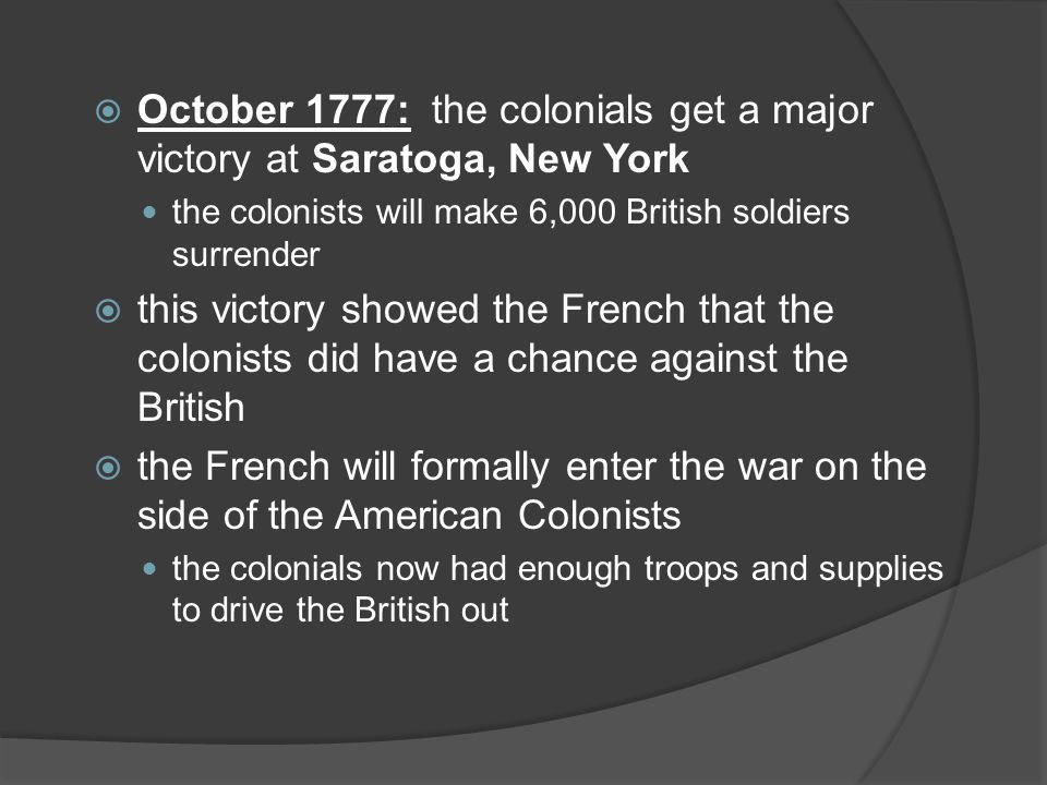 October 1777: the colonials get a major victory at Saratoga, New York the colonists will make 6,000 British soldiers surrender  this victory showed the French that the colonists did have a chance against the British  the French will formally enter the war on the side of the American Colonists the colonials now had enough troops and supplies to drive the British out