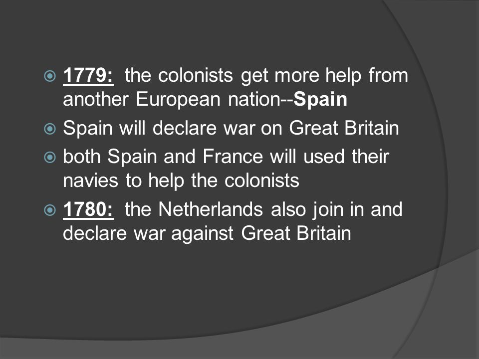  1779: the colonists get more help from another European nation--Spain  Spain will declare war on Great Britain  both Spain and France will used their navies to help the colonists  1780: the Netherlands also join in and declare war against Great Britain