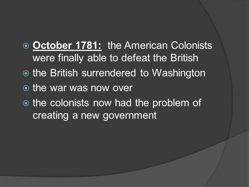  October 1781: the American Colonists were finally able to defeat the British  the British surrendered to Washington  the war was now over  the colonists now had the problem of creating a new government