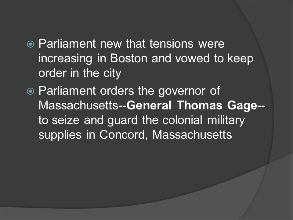  Parliament new that tensions were increasing in Boston and vowed to keep order in the city  Parliament orders the governor of Massachusetts--General Thomas Gage-- to seize and guard the colonial military supplies in Concord, Massachusetts