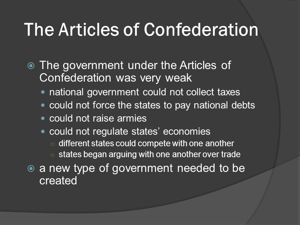 The Articles of Confederation  The government under the Articles of Confederation was very weak national government could not collect taxes could not force the states to pay national debts could not raise armies could not regulate states' economies ○ different states could compete with one another ○ states began arguing with one another over trade  a new type of government needed to be created