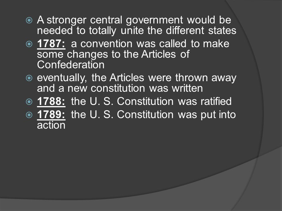  A stronger central government would be needed to totally unite the different states  1787: a convention was called to make some changes to the Articles of Confederation  eventually, the Articles were thrown away and a new constitution was written  1788: the U.