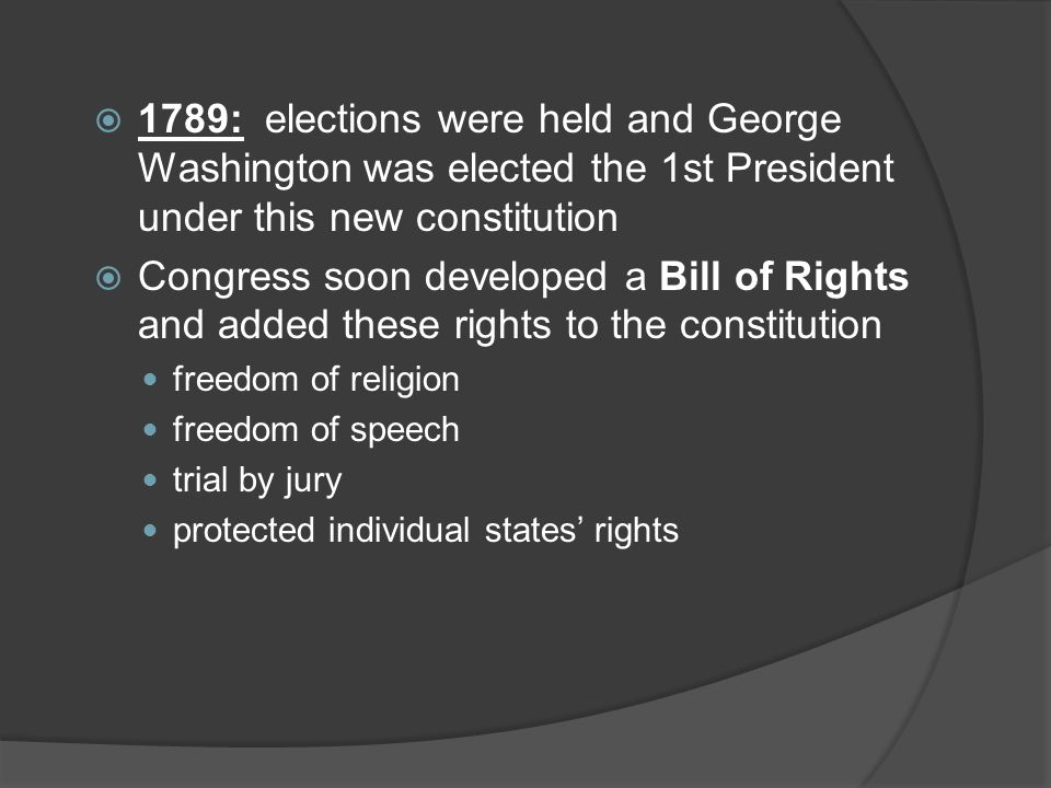 1789: elections were held and George Washington was elected the 1st President under this new constitution  Congress soon developed a Bill of Rights and added these rights to the constitution freedom of religion freedom of speech trial by jury protected individual states' rights