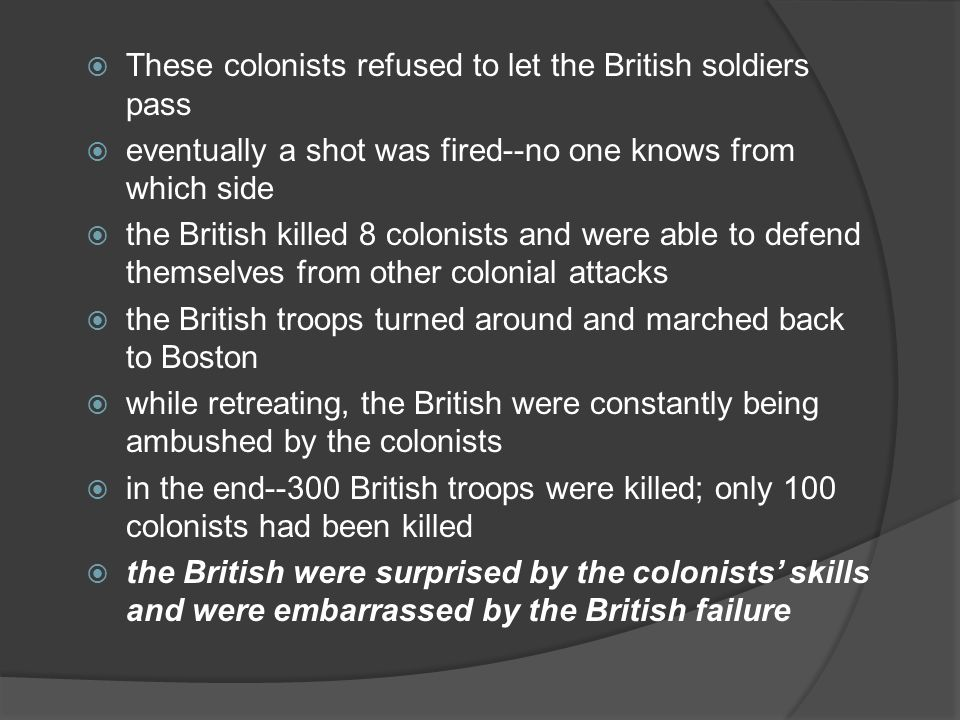  These colonists refused to let the British soldiers pass  eventually a shot was fired--no one knows from which side  the British killed 8 colonists and were able to defend themselves from other colonial attacks  the British troops turned around and marched back to Boston  while retreating, the British were constantly being ambushed by the colonists  in the end--300 British troops were killed; only 100 colonists had been killed  the British were surprised by the colonists' skills and were embarrassed by the British failure
