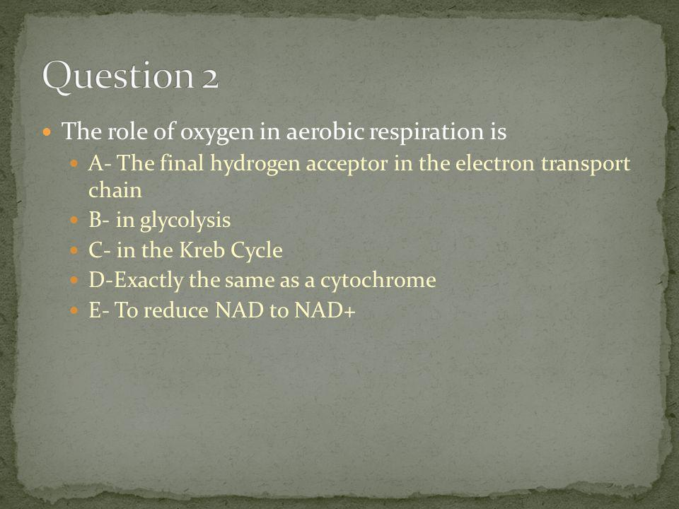 The role of oxygen in aerobic respiration is A- The final hydrogen acceptor in the electron transport chain B- in glycolysis C- in the Kreb Cycle D-Exactly the same as a cytochrome E- To reduce NAD to NAD+