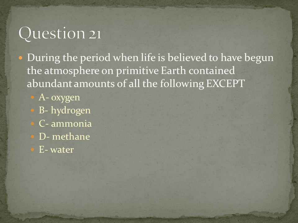 During the period when life is believed to have begun the atmosphere on primitive Earth contained abundant amounts of all the following EXCEPT A- oxygen B- hydrogen C- ammonia D- methane E- water