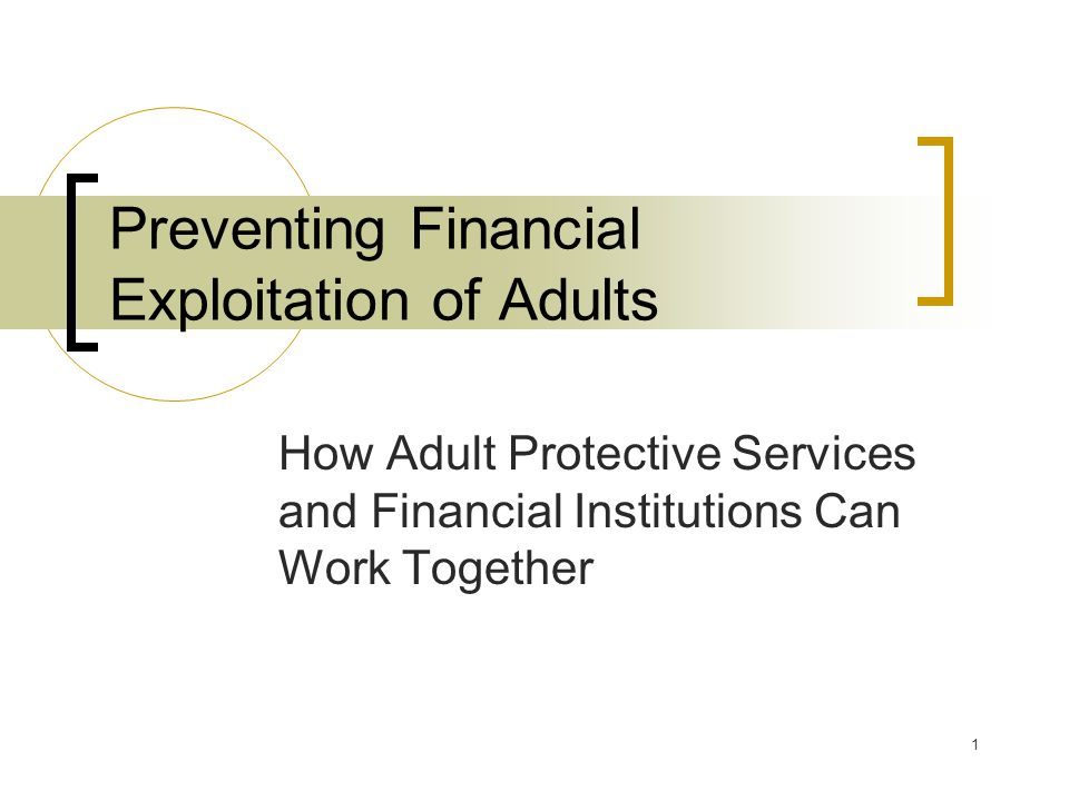 1 Preventing Financial Exploitation of Adults How Adult Protective Services and Financial Institutions Can Work Together