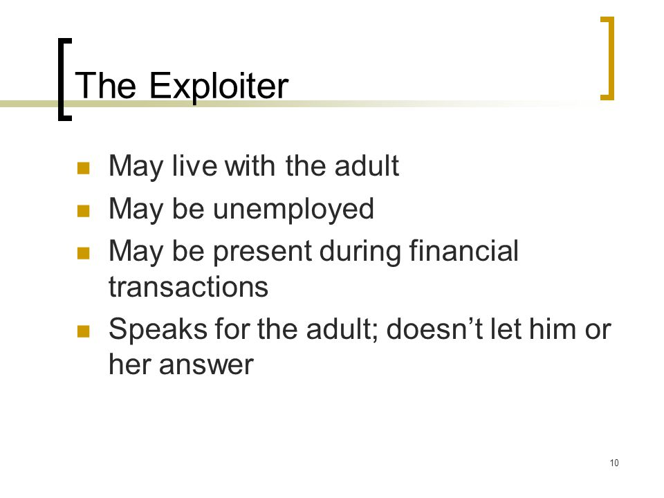 10 The Exploiter May live with the adult May be unemployed May be present during financial transactions Speaks for the adult; doesn't let him or her answer