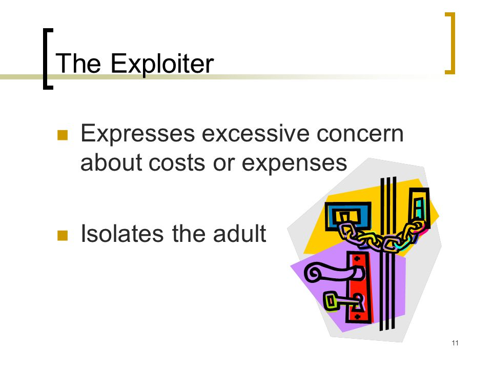 11 The Exploiter Expresses excessive concern about costs or expenses Isolates the adult
