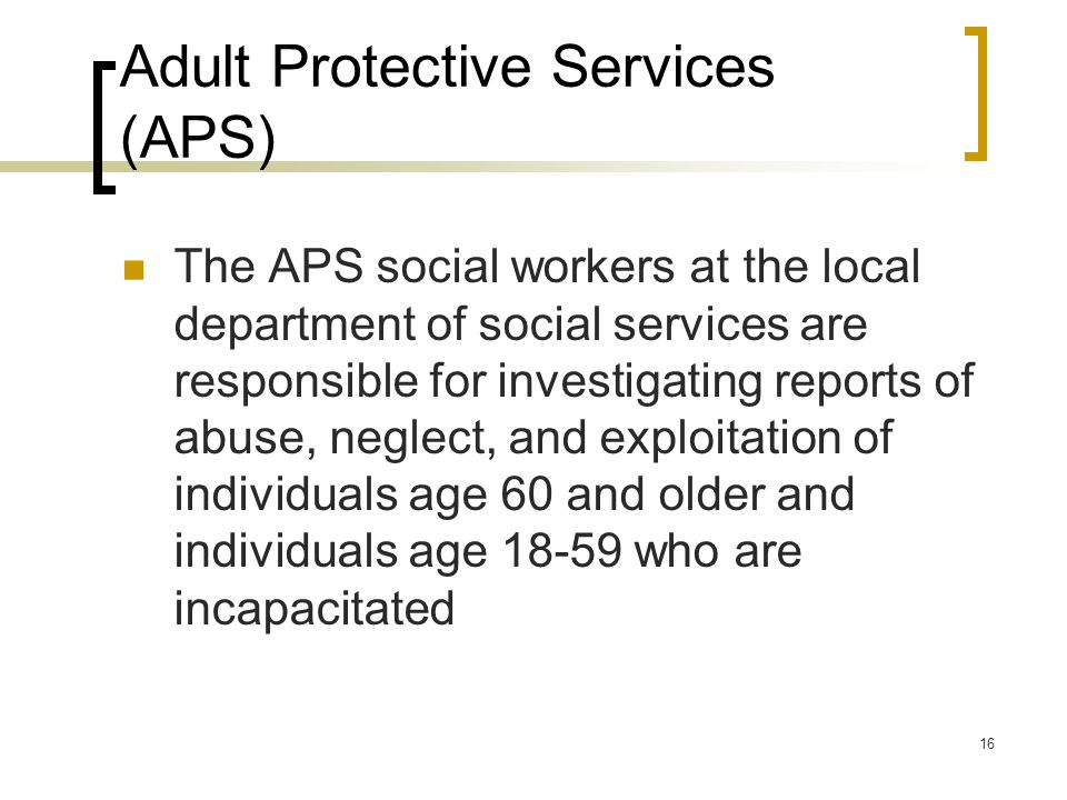 16 Adult Protective Services (APS) The APS social workers at the local department of social services are responsible for investigating reports of abuse, neglect, and exploitation of individuals age 60 and older and individuals age 18-59 who are incapacitated