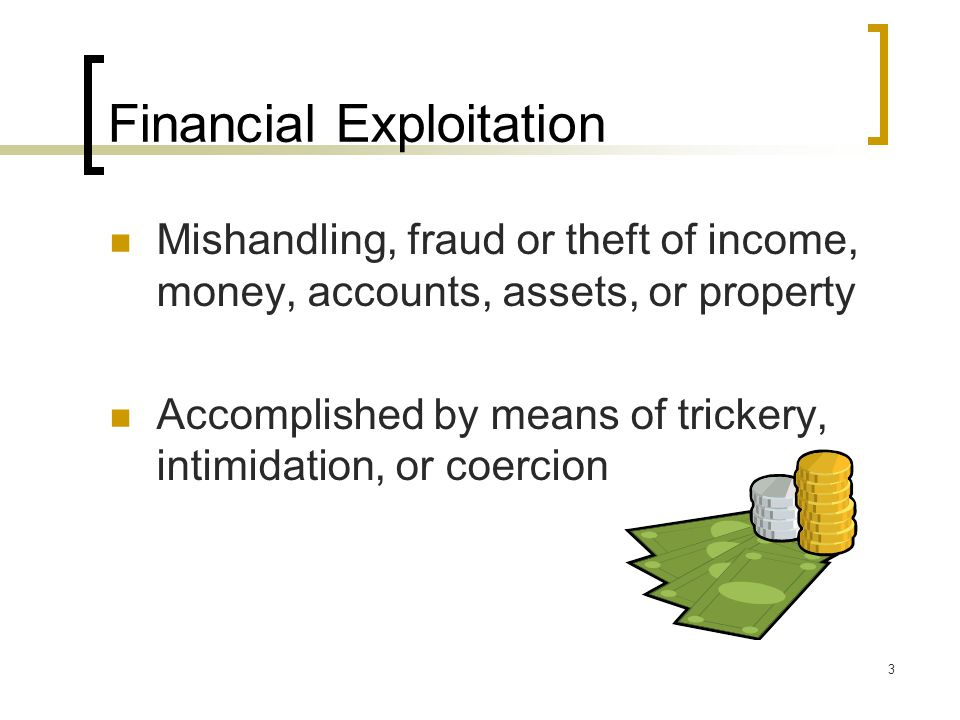 3 Financial Exploitation Mishandling, fraud or theft of income, money, accounts, assets, or property Accomplished by means of trickery, intimidation, or coercion