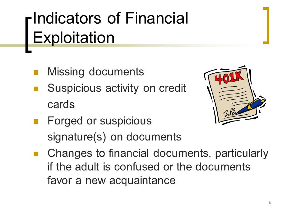 5 Indicators of Financial Exploitation Missing documents Suspicious activity on credit cards Forged or suspicious signature(s) on documents Changes to financial documents, particularly if the adult is confused or the documents favor a new acquaintance