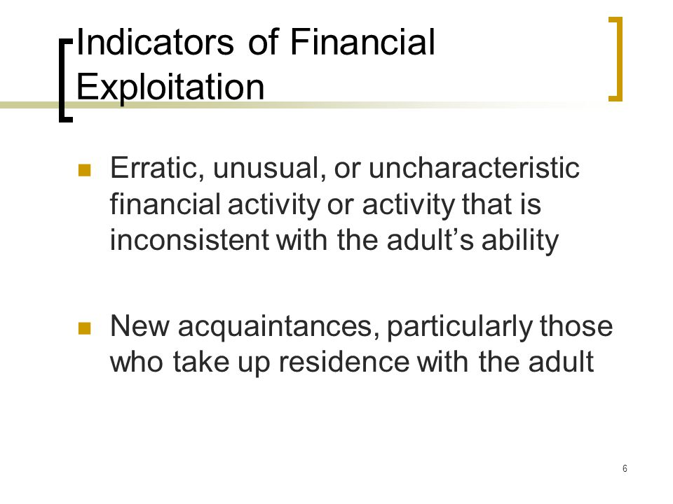 6 Indicators of Financial Exploitation Erratic, unusual, or uncharacteristic financial activity or activity that is inconsistent with the adult's ability New acquaintances, particularly those who take up residence with the adult