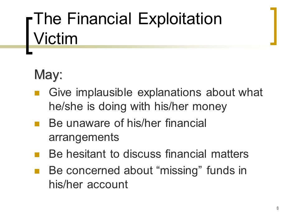 8 The Financial Exploitation Victim May: Give implausible explanations about what he/she is doing with his/her money Be unaware of his/her financial arrangements Be hesitant to discuss financial matters Be concerned about missing funds in his/her account