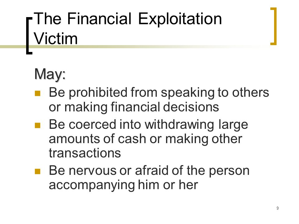 9 The Financial Exploitation Victim May: Be prohibited from speaking to others or making financial decisions Be coerced into withdrawing large amounts of cash or making other transactions Be nervous or afraid of the person accompanying him or her