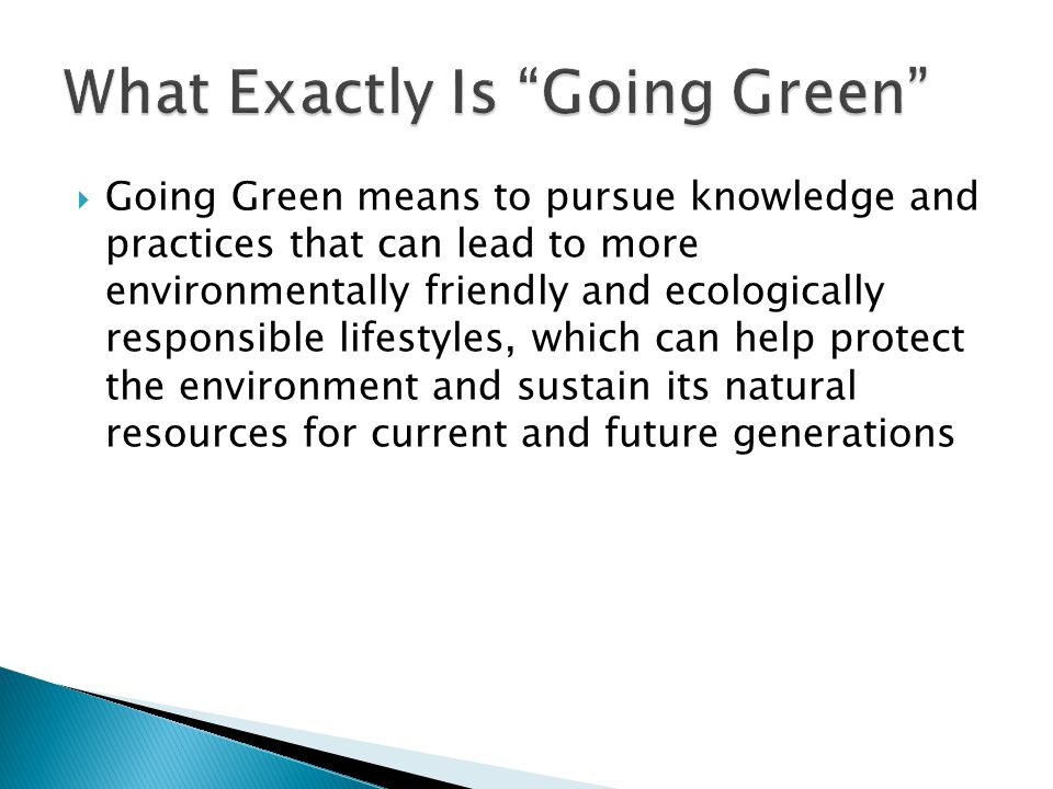  Going Green means to pursue knowledge and practices that can lead to more environmentally friendly and ecologically responsible lifestyles, which can help protect the environment and sustain its natural resources for current and future generations