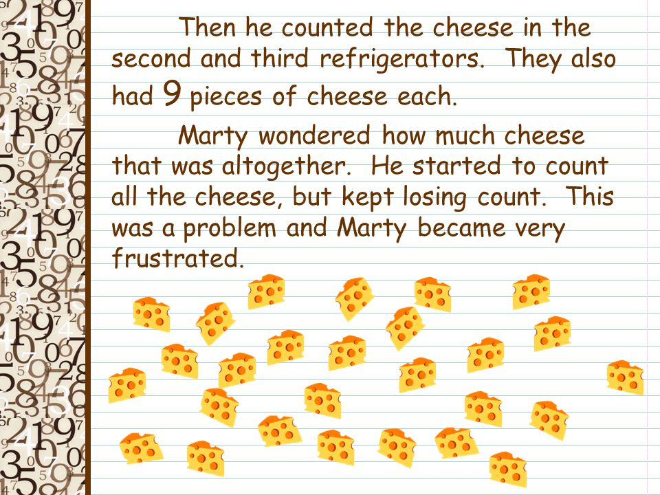 Marty decided he wanted to count to see how much cheese they had, so he started in the first refrigerator.