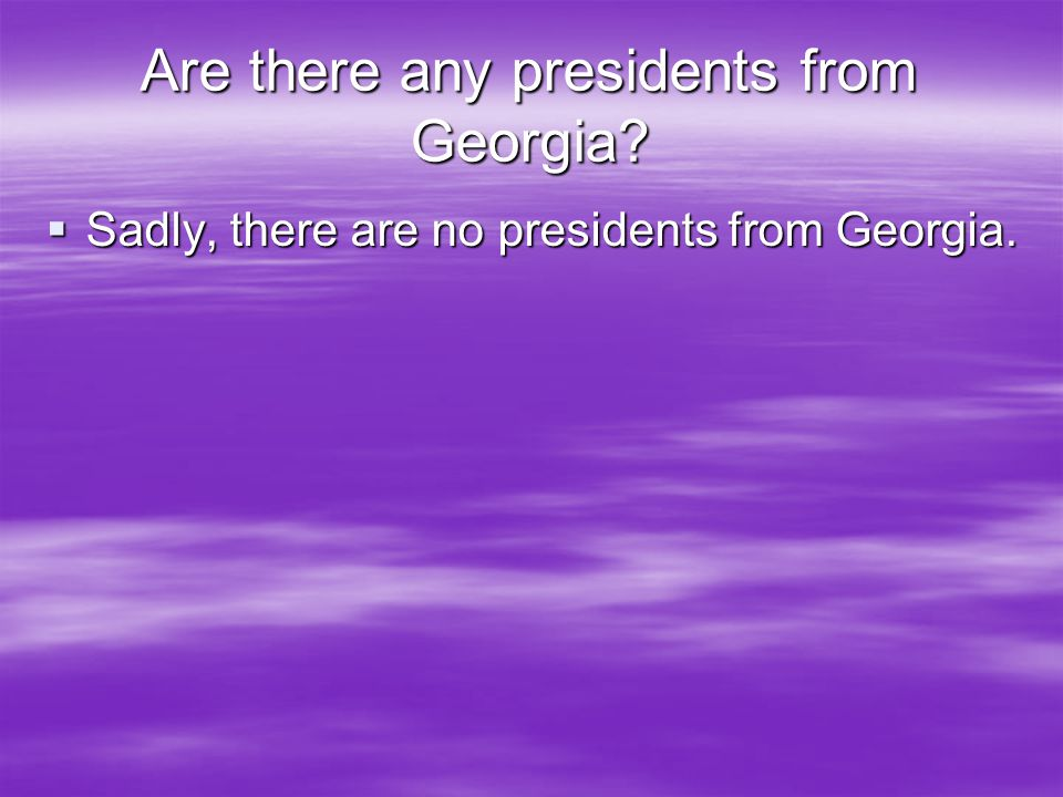 Are there any presidents from Georgia  Sadly, there are no presidents from Georgia.