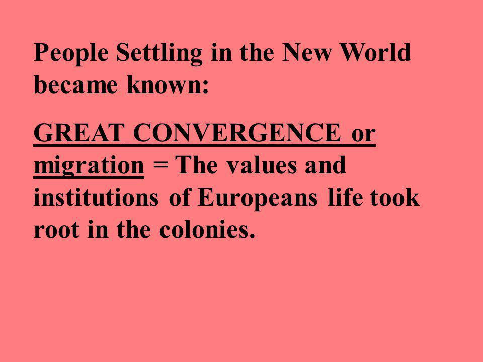 People Settling in the New World became known: GREAT CONVERGENCE or migration = The values and institutions of Europeans life took root in the colonies.