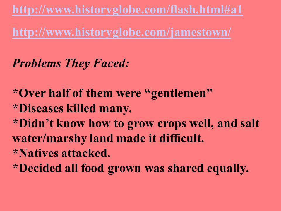 http://www.historyglobe.com/flash.html#a1 http://www.historyglobe.com/jamestown/ Problems They Faced: *Over half of them were gentlemen *Diseases killed many.
