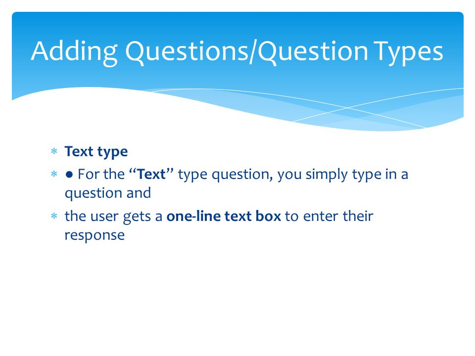  Text type  ● For the Text type question, you simply type in a question and  the user gets a one-line text box to enter their response Adding Questions/Question Types