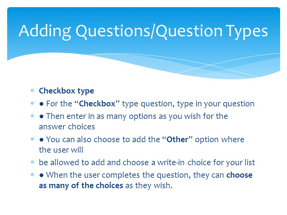 Checkbox type  ● For the Checkbox type question, type in your question  ● Then enter in as many options as you wish for the answer choices  ● You can also choose to add the Other option where the user will  be allowed to add and choose a write-in choice for your list  ● When the user completes the question, they can choose as many of the choices as they wish.