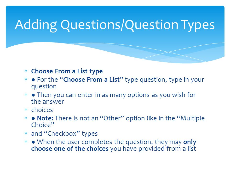  Choose From a List type  ● For the Choose From a List type question, type in your question  ● Then you can enter in as many options as you wish for the answer  choices  ● Note: There is not an Other option like in the Multiple Choice  and Checkbox types  ● When the user completes the question, they may only choose one of the choices you have provided from a list Adding Questions/Question Types