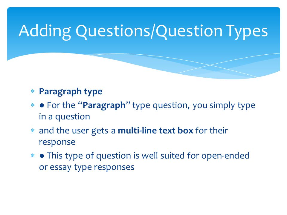  Paragraph type  ● For the Paragraph type question, you simply type in a question  and the user gets a multi-line text box for their response  ● This type of question is well suited for open-ended or essay type responses Adding Questions/Question Types
