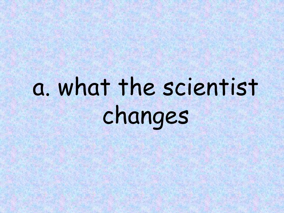 a. what the scientist changes