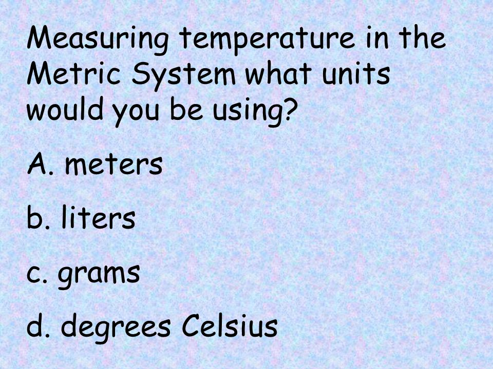 Measuring temperature in the Metric System what units would you be using.