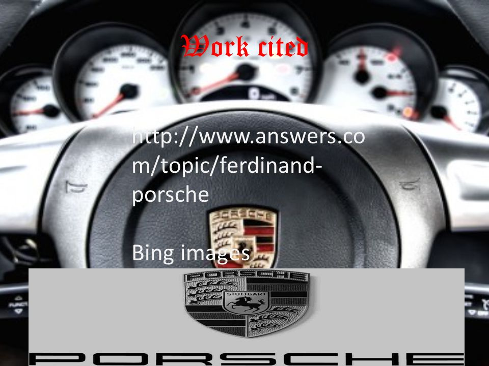 Work cited http://www.answers.co m/topic/ferdinand- porsche Bing images