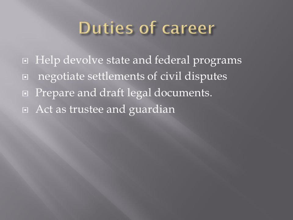  Help devolve state and federal programs  negotiate settlements of civil disputes  Prepare and draft legal documents.
