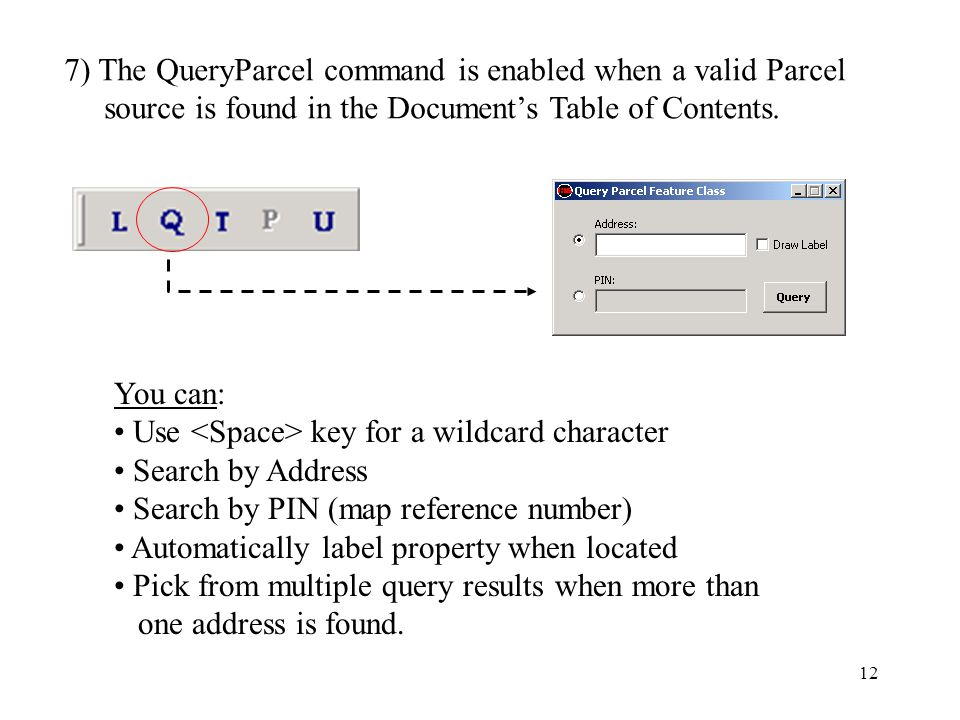 12 7) The QueryParcel command is enabled when a valid Parcel source is found in the Document's Table of Contents.