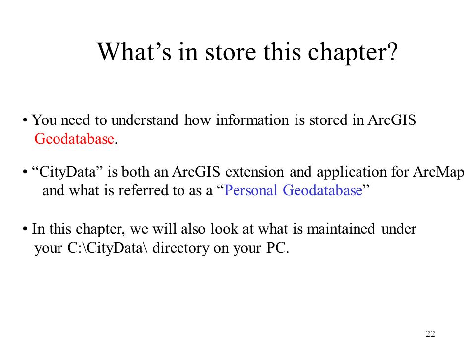 22 You need to understand how information is stored in ArcGIS Geodatabase.