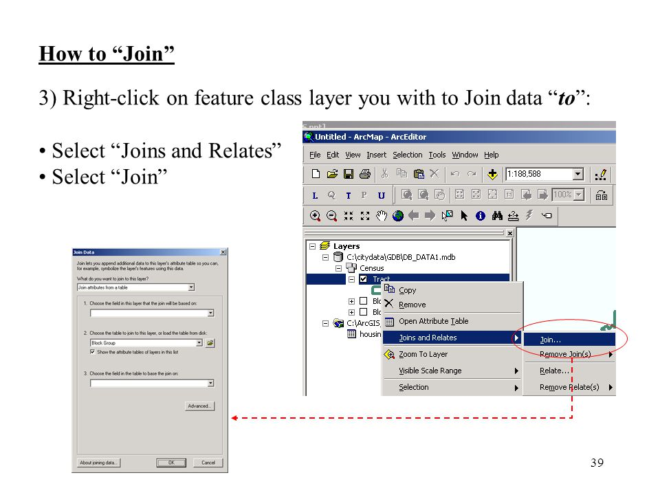 39 How to Join 3) Right-click on feature class layer you with to Join data to : Select Joins and Relates Select Join