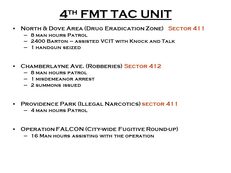 4 th FMT TAC UNIT North & Dove Area (Drug Eradication Zone) Sector 411 –8 man hours Patrol –2400 Barton – assisted VCIT with Knock and Talk –1 handgun seized Chamberlayne Ave.