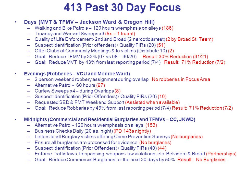413 Past 30 Day Focus Days (MVT & TFMV – Jackson Ward & Oregon Hill) –Walking and Bike Patrols – 120 hours w/emphasis on alleys (186) –Truancy and Warrant Sweeps x3 (5x – 1 truant) –Quality of Life Enforcement- 2nd and Broad (2 narcotic arrest) (2 by Broad St.