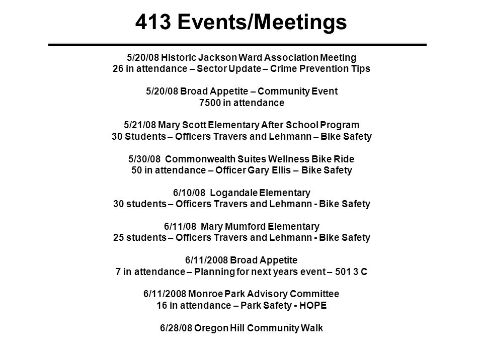 413 Events/Meetings 5/20/08 Historic Jackson Ward Association Meeting 26 in attendance – Sector Update – Crime Prevention Tips 5/20/08 Broad Appetite – Community Event 7500 in attendance 5/21/08 Mary Scott Elementary After School Program 30 Students – Officers Travers and Lehmann – Bike Safety 5/30/08 Commonwealth Suites Wellness Bike Ride 50 in attendance – Officer Gary Ellis – Bike Safety 6/10/08 Logandale Elementary 30 students – Officers Travers and Lehmann - Bike Safety 6/11/08 Mary Mumford Elementary 25 students – Officers Travers and Lehmann - Bike Safety 6/11/2008 Broad Appetite 7 in attendance – Planning for next years event – 501 3 C 6/11/2008 Monroe Park Advisory Committee 16 in attendance – Park Safety - HOPE 6/28/08 Oregon Hill Community Walk