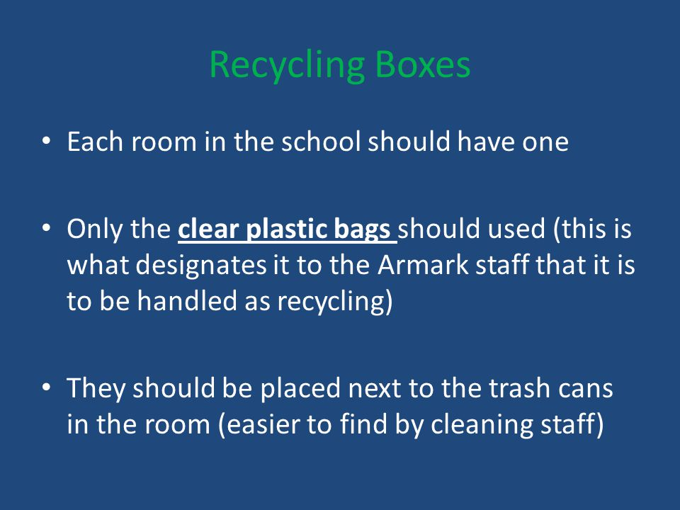 Recycling Boxes Each room in the school should have one Only the clear plastic bags should used (this is what designates it to the Armark staff that it is to be handled as recycling) They should be placed next to the trash cans in the room (easier to find by cleaning staff)