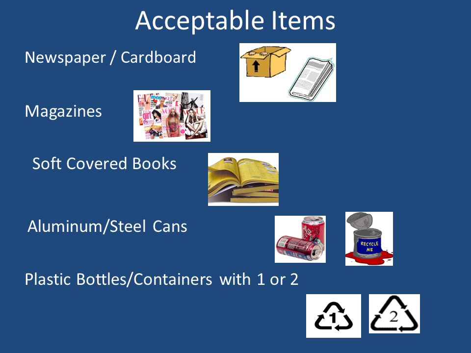 Acceptable Items Newspaper / Cardboard Magazines Soft Covered Books Aluminum/Steel Cans Plastic Bottles/Containers with 1 or 2