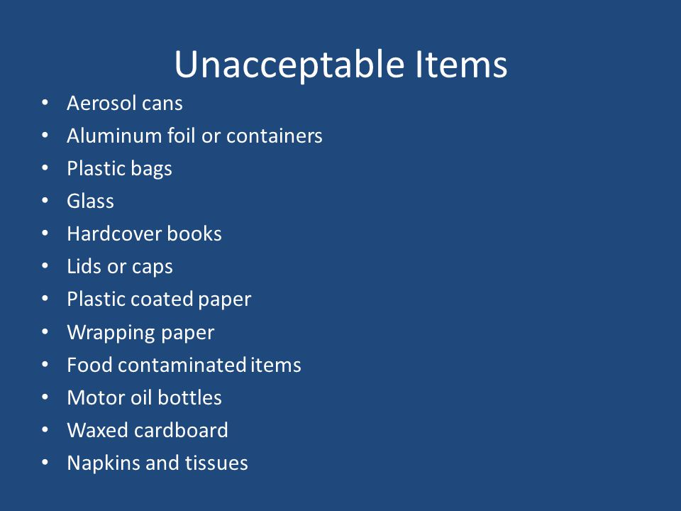 Unacceptable Items Aerosol cans Aluminum foil or containers Plastic bags Glass Hardcover books Lids or caps Plastic coated paper Wrapping paper Food contaminated items Motor oil bottles Waxed cardboard Napkins and tissues