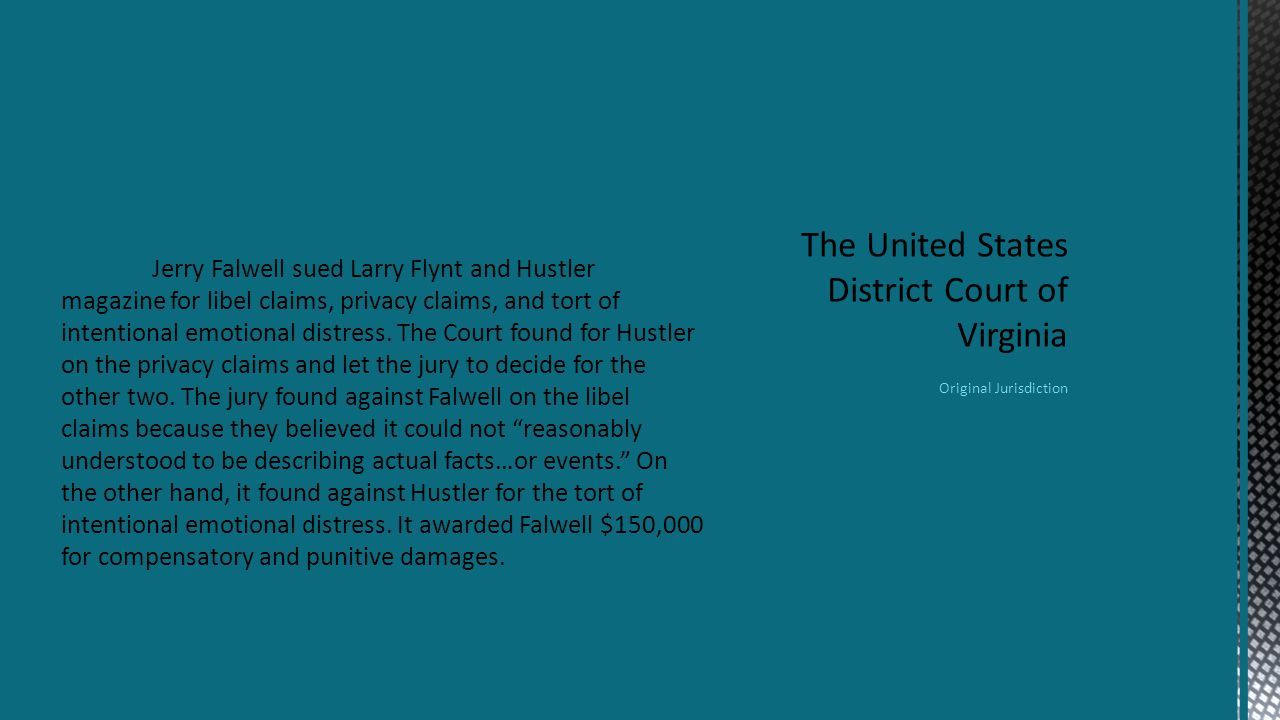 Jerry Falwell sued Larry Flynt and Hustler magazine for libel claims, privacy claims, and tort of intentional emotional distress.