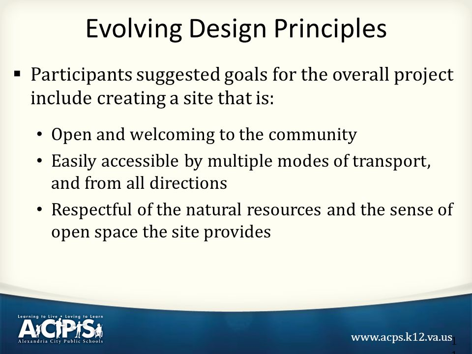 www.acps.k12.va.us  Participants suggested goals for the overall project include creating a site that is: Open and welcoming to the community Easily accessible by multiple modes of transport, and from all directions Respectful of the natural resources and the sense of open space the site provides Evolving Design Principles 11