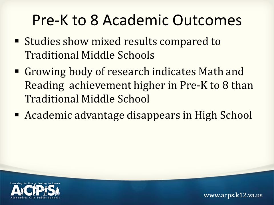 www.acps.k12.va.us Pre-K to 8 Academic Outcomes  Studies show mixed results compared to Traditional Middle Schools  Growing body of research indicates Math and Reading achievement higher in Pre-K to 8 than Traditional Middle School  Academic advantage disappears in High School