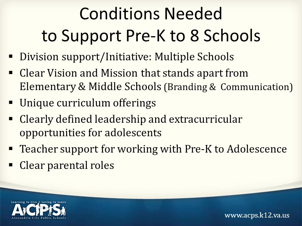 www.acps.k12.va.us Conditions Needed to Support Pre-K to 8 Schools  Division support/Initiative: Multiple Schools  Clear Vision and Mission that stands apart from Elementary & Middle Schools (Branding & Communication)  Unique curriculum offerings  Clearly defined leadership and extracurricular opportunities for adolescents  Teacher support for working with Pre-K to Adolescence  Clear parental roles